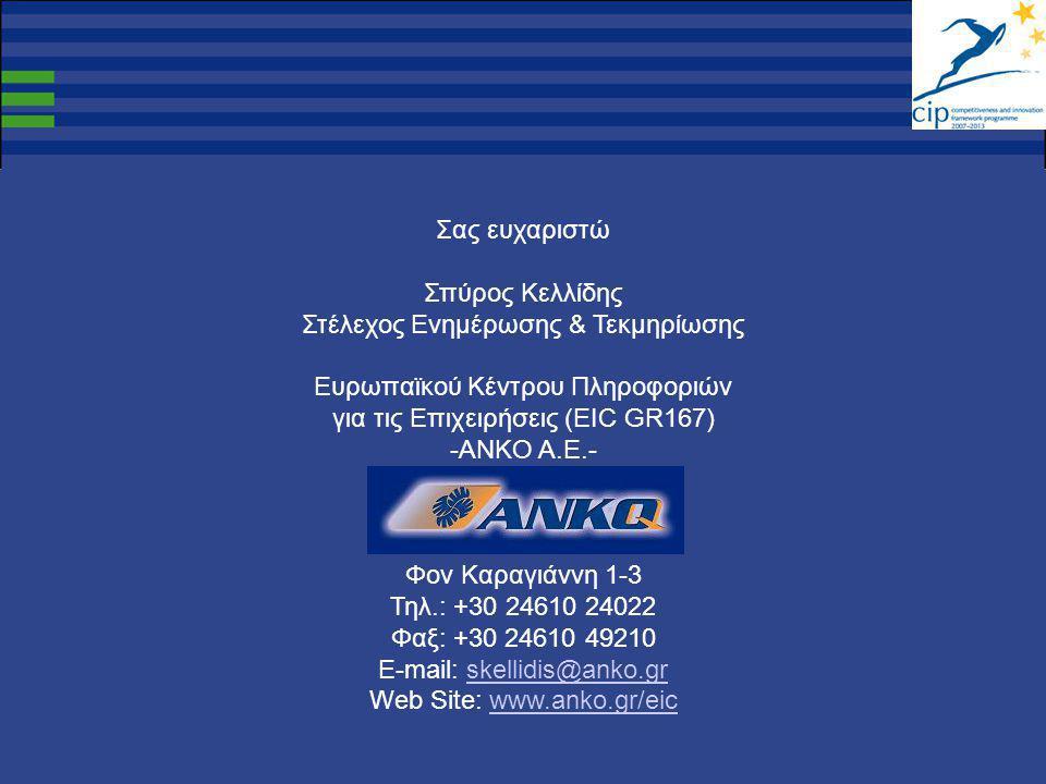 Σας ευχαριστώ Σπύρος Κελλίδης Στέλεχος Ενημέρωσης & Τεκμηρίωσης Ευρωπαϊκού Κέντρου Πληροφοριών για τις Επιχειρήσεις (EIC GR167) -ANKO A.E.- Φον Καραγιάννη 1-3 Τηλ.: +30 24610 24022 Φαξ: +30 24610 49210 E-mail: skellidis@anko.gr Web Site: www.anko.gr/eicskellidis@anko.grwww.anko.gr/eic