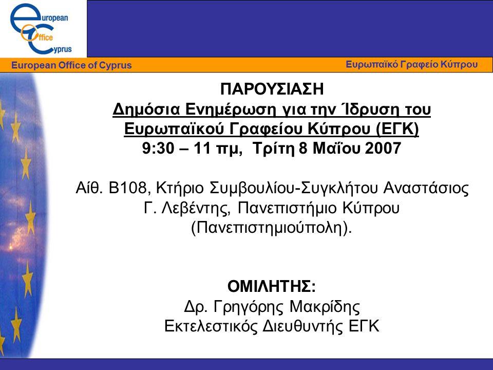 ΠΑΡΟΥΣΙΑΣΗ Δημόσια Ενημέρωση για την Ίδρυση του Ευρωπαϊκού Γραφείου Κύπρου (ΕΓΚ) 9:30 – 11 πμ, Τρίτη 8 Μαΐου 2007 Αίθ. Β108, Κτήριο Συμβουλίου-Συγκλήτ