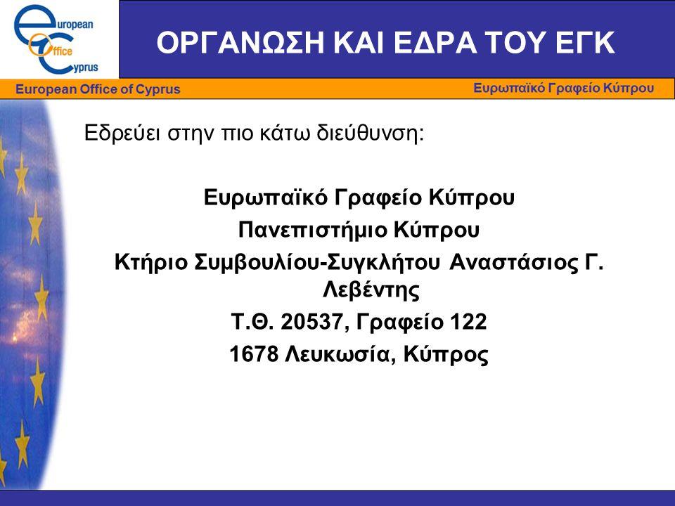 ΟΡΓΑΝΩΣΗ ΚΑΙ ΕΔΡΑ ΤΟΥ ΕΓΚ Εδρεύει στην πιο κάτω διεύθυνση: Ευρωπαϊκό Γραφείο Κύπρου Πανεπιστήμιο Κύπρου Κτήριο Συμβουλίου-Συγκλήτου Αναστάσιος Γ. Λεβέ