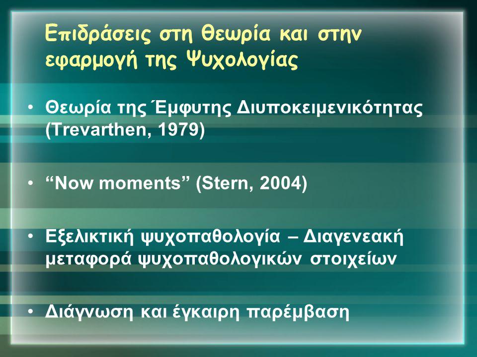 """Επιδράσεις στη θεωρία και στην εφαρμογή της Ψυχολογίας •Θεωρία της Έμφυτης Διυποκειμενικότητας (Trevarthen, 1979) •""""Now moments"""" (Stern, 2004) •Εξελικ"""