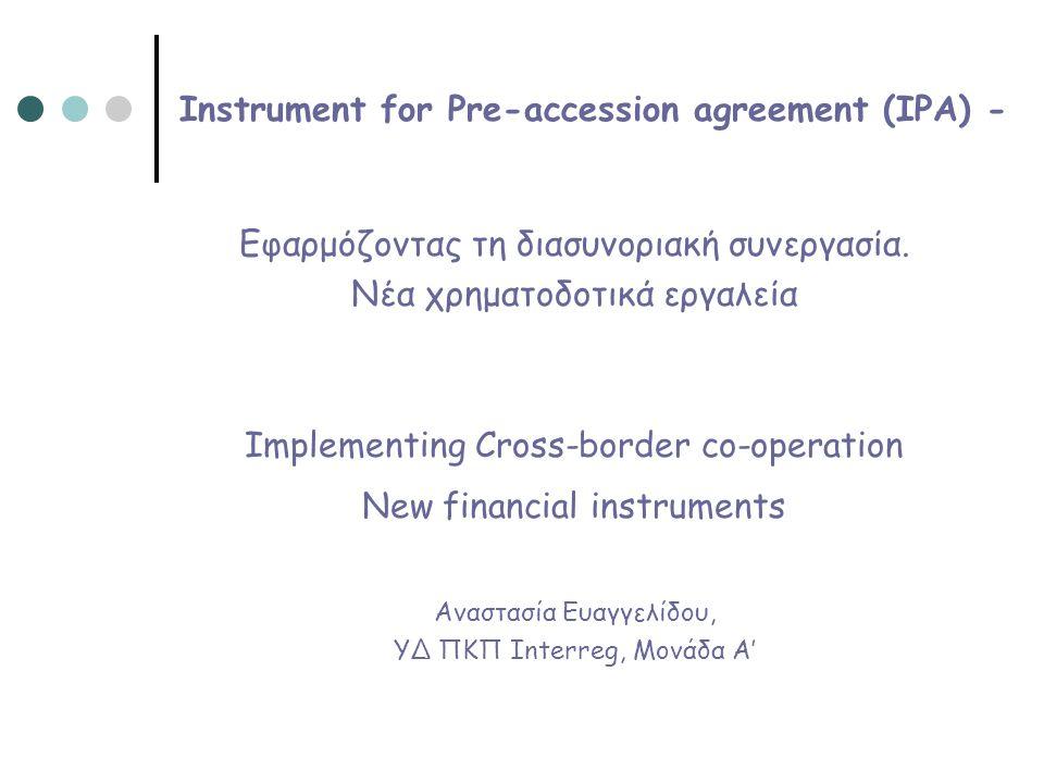 Instrument for Pre-accession agreement (IPA) Το IPA αποτελεί βασικό στοιχείο της στρατηγικής της ΕΕ αναφορικά με την πολιτική της διεύρυνσης που ακολουθεί απέναντι σε χώρες εκτός των ορίων της.
