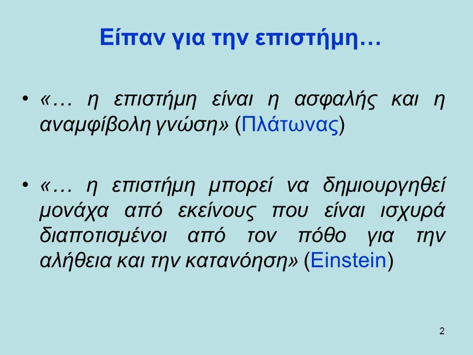 2 Είπαν για την επιστήμη… •«… η επιστήμη είναι η ασφαλής και η αναμφίβολη γνώση» (Πλάτωνας) •«… η επιστήμη μπορεί να δημιουργηθεί μονάχα από εκείνους που είναι ισχυρά διαποτισμένοι από τον πόθο για την αλήθεια και την κατανόηση» (Einstein)