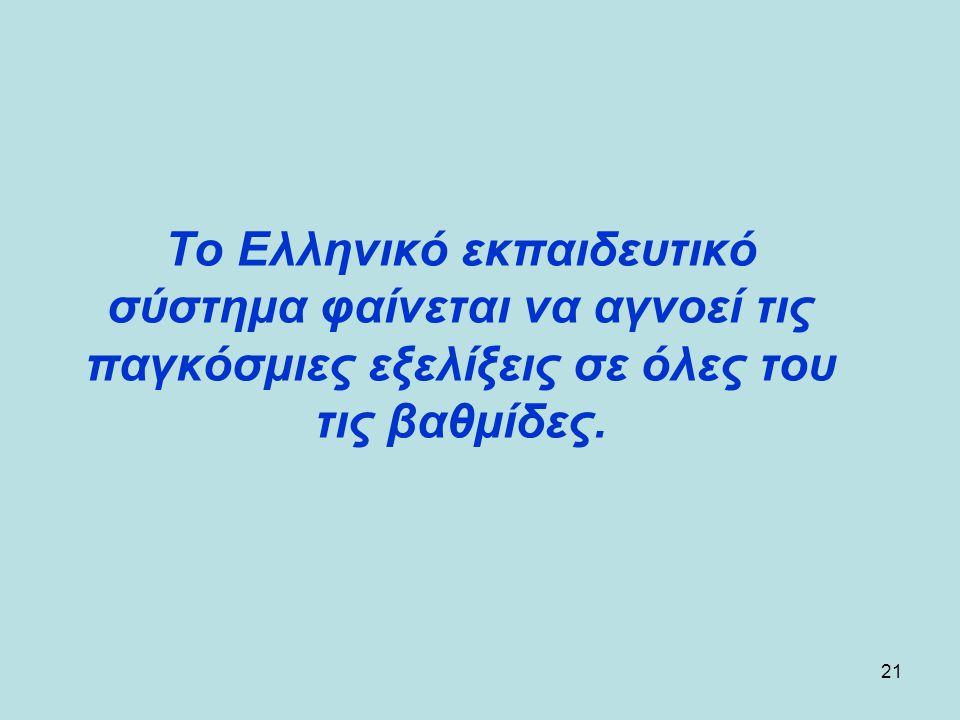 21 Το Ελληνικό εκπαιδευτικό σύστημα φαίνεται να αγνοεί τις παγκόσμιες εξελίξεις σε όλες του τις βαθμίδες.