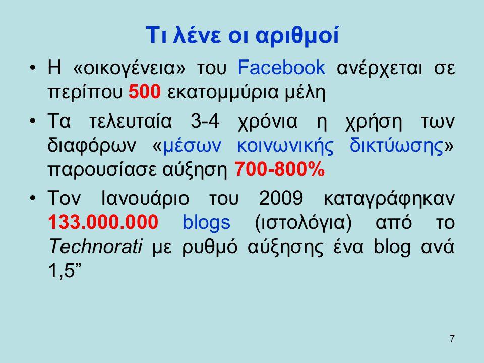 7 Τι λένε οι αριθμοί •Η «οικογένεια» του Facebook ανέρχεται σε περίπου 500 εκατομμύρια μέλη •Τα τελευταία 3-4 χρόνια η χρήση των διαφόρων «μέσων κοινωνικής δικτύωσης» παρουσίασε αύξηση 700-800% •Τον Ιανουάριο του 2009 καταγράφηκαν 133.000.000 blogs (ιστολόγια) από το Technorati με ρυθμό αύξησης ένα blog ανά 1,5
