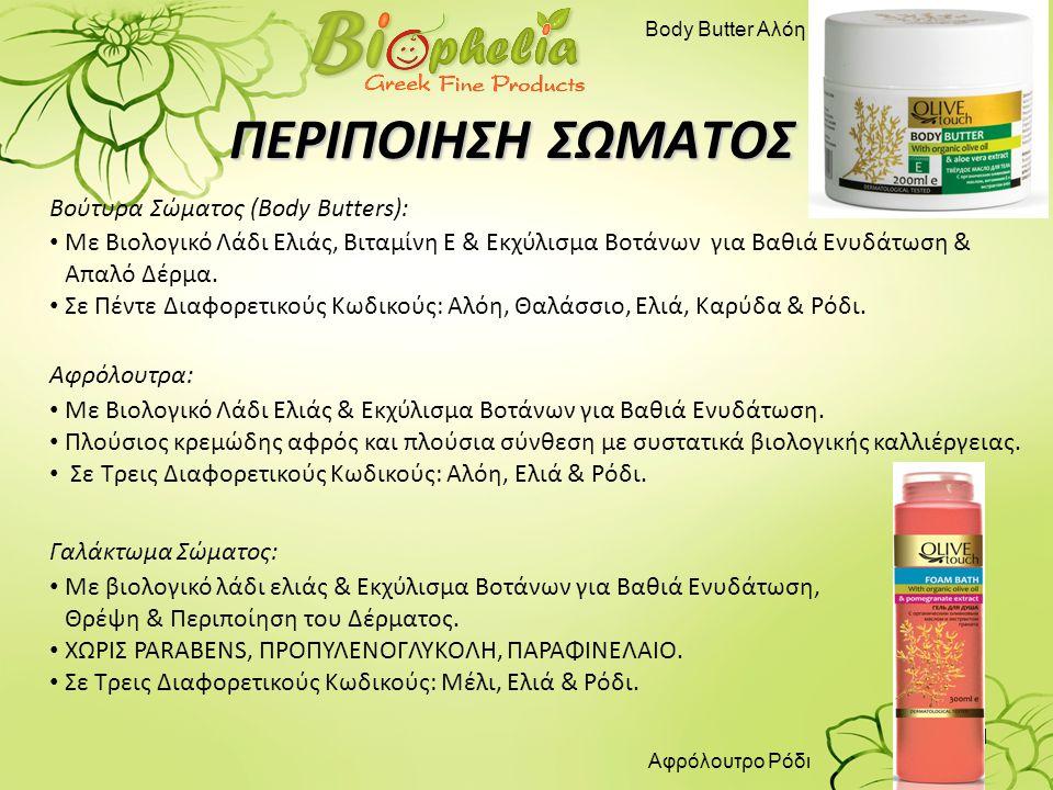 11 ΠΕΡΙΠΟΙΗΣΗ ΣΩΜΑΤΟΣ Βούτυρα Σώματος (Body Butters): • Με Βιολογικό Λάδι Ελιάς, Βιταμίνη Ε & Εκχύλισμα Βοτάνων για Βαθιά Ενυδάτωση & Απαλό Δέρμα. • Σ