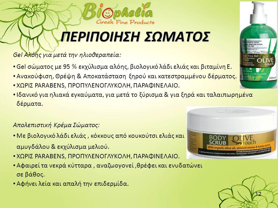 12 ΠΕΡΙΠΟΙΗΣΗ ΣΩΜΑΤΟΣ Gel Αλόης για μετά την ηλιοθεραπεία: • Gel σώματος με 95 % εκχύλισμα αλόης, βιολογικό λάδι ελιάς και βιταμίνη Ε. • Ανακούφιση, Θ