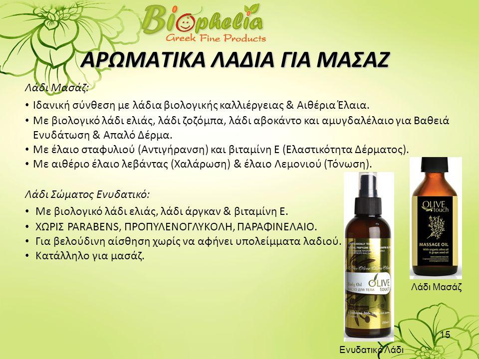 15 ΑΡΩΜΑΤΙΚΑ ΛΑΔΙΑ ΓΙΑ ΜΑΣΑΖ Λάδι Μασάζ: • Iδανική σύνθεση με λάδια βιολογικής καλλιέργειας & Αιθέρια Έλαια. • Με βιολογικό λάδι ελιάς, λάδι ζοζόμπα,