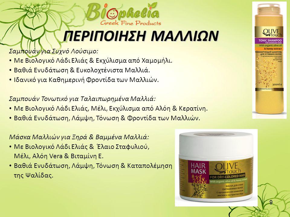 9 ΠΕΡΙΠΟΙΗΣΗ ΜΑΛΛΙΩΝ Σαμπουάν για Συχνό Λούσιμο: • Με Βιολογικό Λάδι Ελιάς & Εκχύλισμα από Χαμομήλι. • Βαθιά Ενυδάτωση & Ευκολοχτένιστα Μαλλιά. • Ιδαν