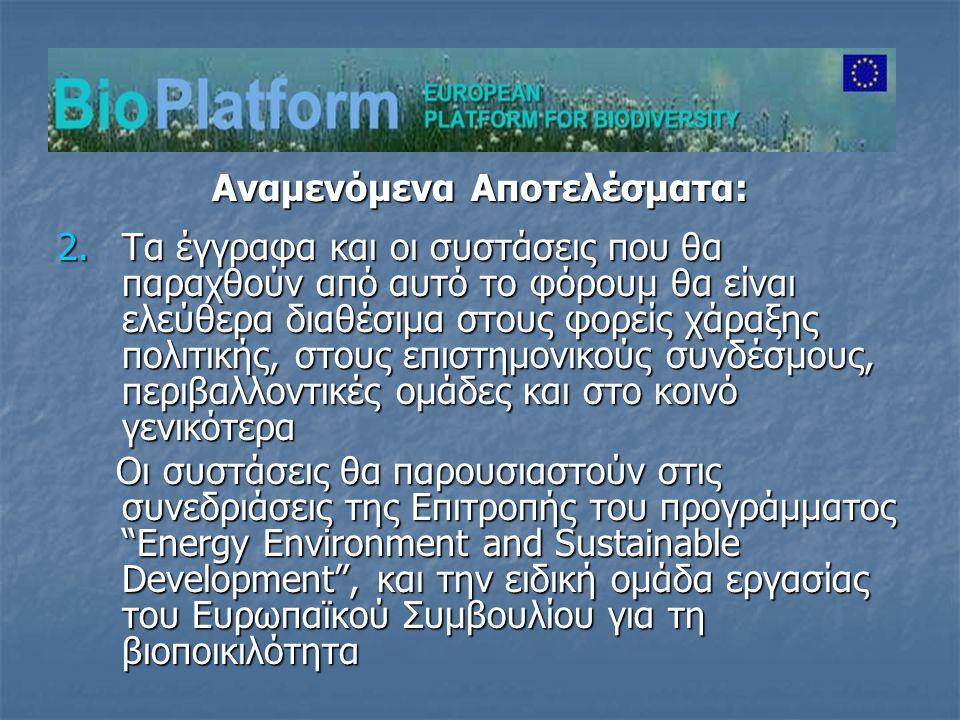 Αναμενόμενα Αποτελέσματα: 2.Τα έγγραφα και οι συστάσεις που θα παραχθούν από αυτό το φόρουμ θα είναι ελεύθερα διαθέσιμα στους φορείς χάραξης πολιτικής, στους επιστημονικούς συνδέσμους, περιβαλλοντικές ομάδες και στο κοινό γενικότερα Οι συστάσεις θα παρουσιαστούν στις συνεδριάσεις της Επιτροπής του προγράμματος Energy Environment and Sustainable Development , και την ειδική ομάδα εργασίας του Ευρωπαϊκού Συμβουλίου για τη βιοποικιλότητα Οι συστάσεις θα παρουσιαστούν στις συνεδριάσεις της Επιτροπής του προγράμματος Energy Environment and Sustainable Development , και την ειδική ομάδα εργασίας του Ευρωπαϊκού Συμβουλίου για τη βιοποικιλότητα