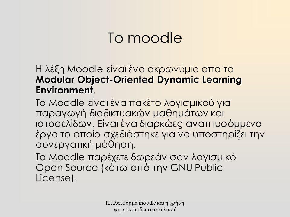 Η πλατφόρμα moodle και η χρήση ψηφ. εκπαιδευτικού υλικού Το moodle Modular Object-Oriented Dynamic Learning Environment Η λέξη Moodle είναι ένα ακρωνύ