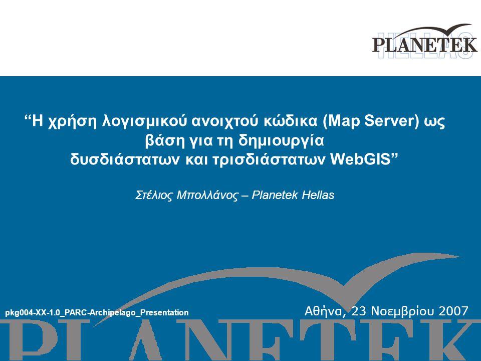 Η χρήση λογισμικού ανοιχτού κώδικα (Map Server) ως βάση για τη δημιουργία δυσδιάστατων και τρισδιάστατων WebGIS Στέλιος Μπολλάνος – Planetek Hellas pkg004-XX-1.0_PARC-Archipelago_Presentation Αθήνα, 23 Νοεμβρίου 2007