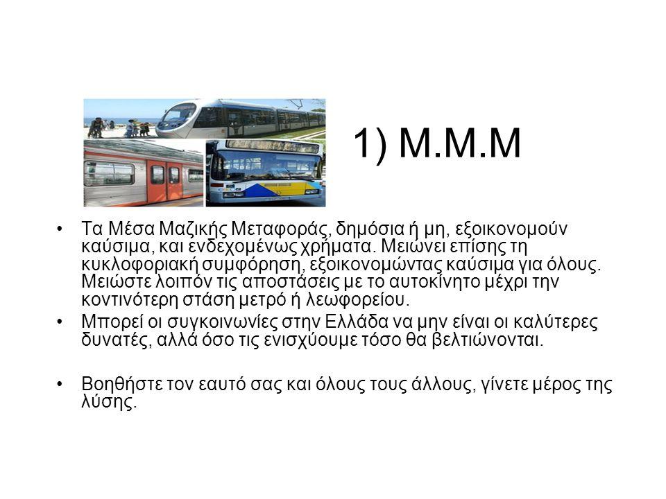1) M.M.M •Τα Μέσα Μαζικής Μεταφοράς, δημόσια ή μη, εξοικονομούν καύσιμα, και ενδεχομένως χρήματα.