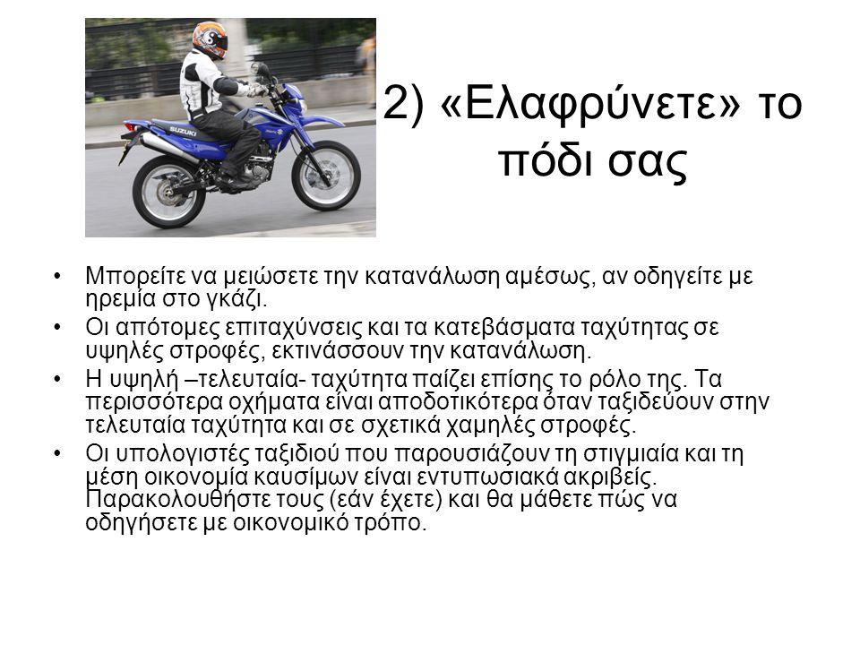 2) «Ελαφρύνετε» το πόδι σας •Μπορείτε να μειώσετε την κατανάλωση αμέσως, αν οδηγείτε με ηρεμία στο γκάζι. •Οι απότομες επιταχύνσεις και τα κατεβάσματα