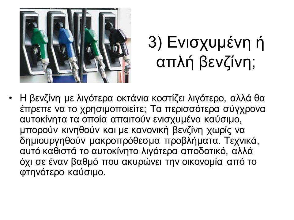 3) Ενισχυμένη ή απλή βενζίνη; •Η βενζίνη με λιγότερα οκτάνια κοστίζει λιγότερο, αλλά θα έπρεπε να το χρησιμοποιείτε; Τα περισσότερα σύγχρονα αυτοκίνητα τα οποία απαιτούν ενισχυμένο καύσιμο, μπορούν κινηθούν και με κανονική βενζίνη χωρίς να δημιουργηθούν μακροπρόθεσμα προβλήματα.