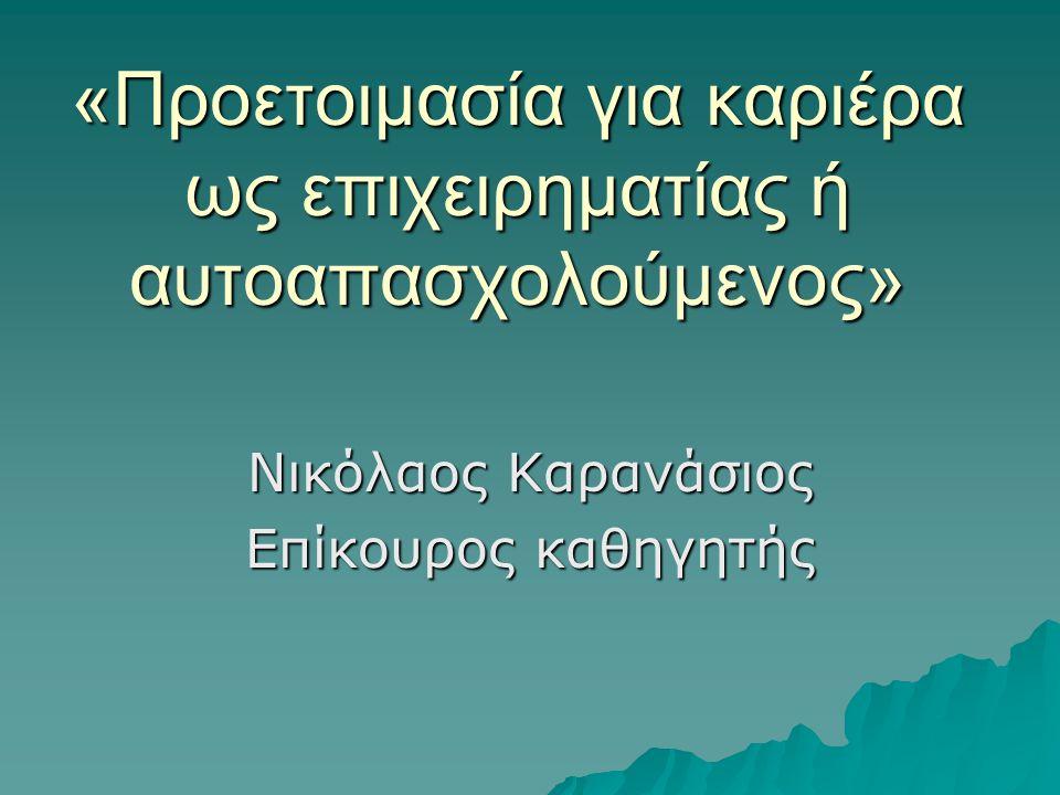 «Προετοιμασία για καριέρα ως επιχειρηματίας ή αυτοαπασχολούμενος» Νικόλαος Καρανάσιος Επίκουρος καθηγητής