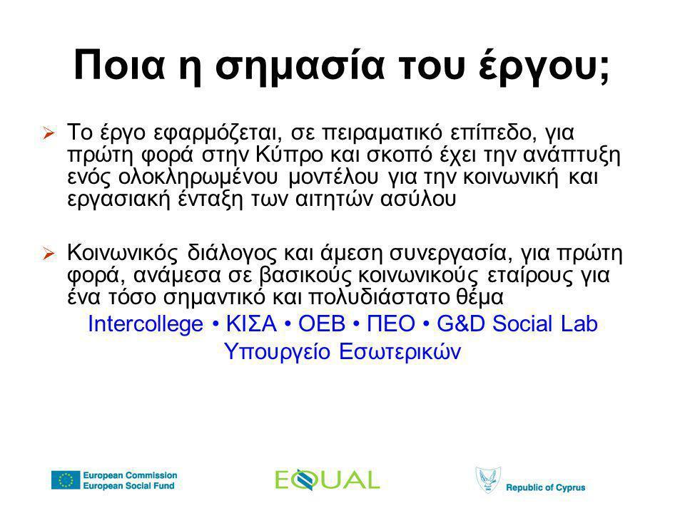 Ποια η σημασία του έργου;  Το έργο εφαρμόζεται, σε πειραματικό επίπεδο, για πρώτη φορά στην Κύπρο και σκοπό έχει την ανάπτυξη ενός ολοκληρωμένου μοντέλου για την κοινωνική και εργασιακή ένταξη των αιτητών ασύλου  Κοινωνικός διάλογος και άμεση συνεργασία, για πρώτη φορά, ανάμεσα σε βασικούς κοινωνικούς εταίρους για ένα τόσο σημαντικό και πολυδιάστατο θέμα Intercollege • ΚΙΣΑ • ΟΕΒ • ΠΕΟ • G&D Social Lab Υπουργείο Εσωτερικών