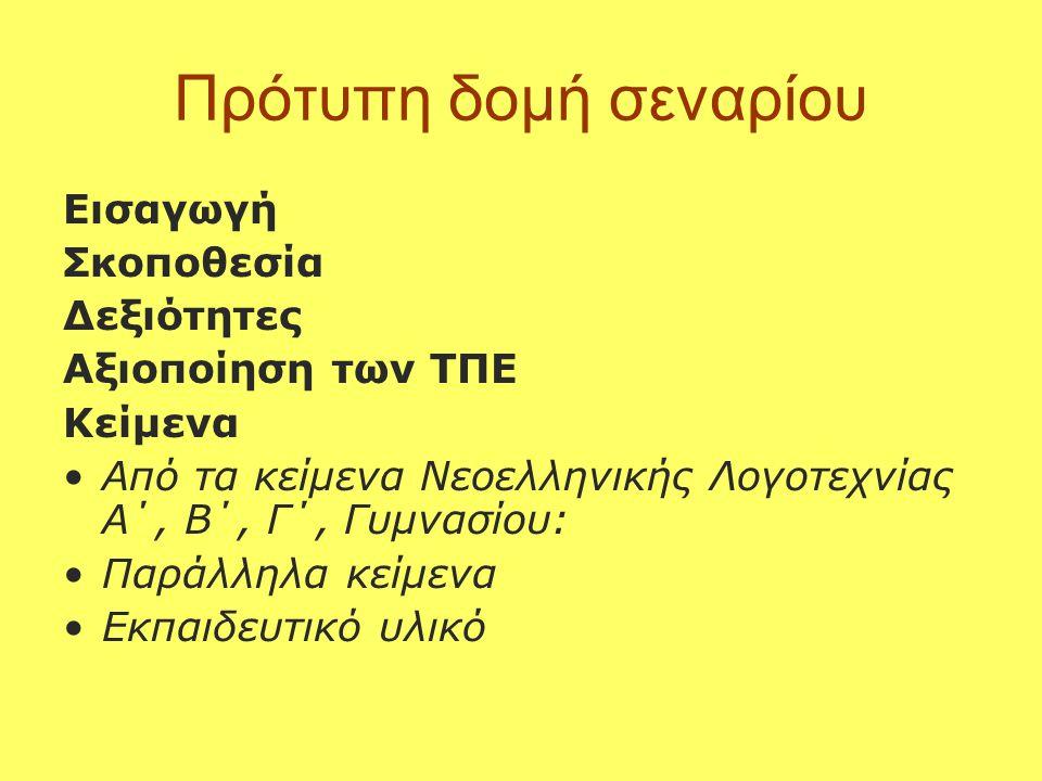 Πρότυπη δομή σεναρίου Εισαγωγή Σκοποθεσία Δεξιότητες Aξιοποίηση των ΤΠΕ Κείμενα •Από τα κείμενα Νεοελληνικής Λογοτεχνίας Α΄, Β΄, Γ΄, Γυμνασίου: •Παράλληλα κείμενα •Εκπαιδευτικό υλικό