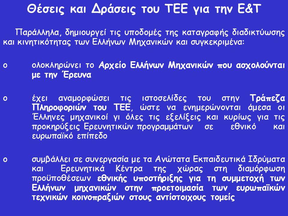 Θέσεις και Δράσεις του ΤΕΕ για την Ε&Τ Παράλληλα, δημιουργεί τις υποδομές της καταγραφής διαδικτύωσης και κινητικότητας των Ελλήνων Μηχανικών και συγκεκριμένα: o ολοκληρώνει το Αρχείο Ελλήνων Μηχανικών που ασχολούνται με την Έρευνα o έχει αναμορφώσει τις ιστοσελίδες του στην Τράπεζα Πληροφοριών του ΤΕΕ, ώστε να ενημερώνονται άμεσα οι Έλληνες μηχανικοί γι όλες τις εξελίξεις και κυρίως για τις προκηρύξεις Ερευνητικών προγραμμάτων σε εθνικό και ευρωπαϊκό επίπεδο o συμβάλλει σε συνεργασία με τα Ανώτατα Εκπαιδευτικά Ιδρύματα και Ερευνητικά Κέντρα της χώρας στη διαμόρφωση προϋποθέσεων εθνικής υποστήριξης για τη συμμετοχή των Ελλήνων μηχανικών στην προετοιμασία των ευρωπαϊκών τεχνικών κοινοπραξιών στους αντίστοιχους τομείς