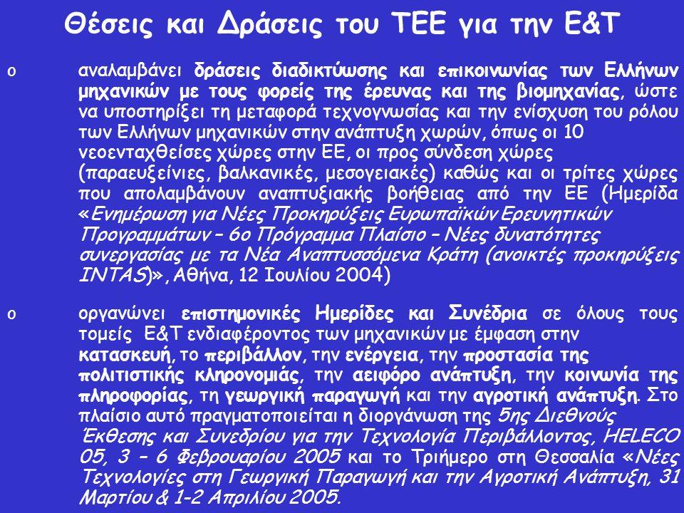 Θέσεις και Δράσεις του ΤΕΕ για την Ε&Τ o αναλαμβάνει δράσεις διαδικτύωσης και επικοινωνίας των Ελλήνων μηχανικών με τους φορείς της έρευνας και της βιομηχανίας, ώστε να υποστηρίξει τη μεταφορά τεχνογνωσίας και την ενίσχυση του ρόλου των Ελλήνων μηχανικών στην ανάπτυξη χωρών, όπως οι 10 νεοενταχθείσες χώρες στην ΕΕ, οι προς σύνδεση χώρες (παραευξείνιες, βαλκανικές, μεσογειακές) καθώς και οι τρίτες χώρες που απολαμβάνουν αναπτυξιακής βοήθειας από την ΕΕ (Ημερίδα «Ενημέρωση για Νέες Προκηρύξεις Ευρωπαϊκών Ερευνητικών Προγραμμάτων – 6ο Πρόγραμμα Πλαίσιο – Νέες δυνατότητες συνεργασίας με τα Νέα Αναπτυσσόμενα Κράτη (ανοικτές προκηρύξεις INTAS)», Αθήνα, 12 Ιουλίου 2004) o οργανώνει επιστημονικές Ημερίδες και Συνέδρια σε όλους τους τομείς Ε&Τ ενδιαφέροντος των μηχανικών με έμφαση στην κατασκευή, το περιβάλλον, την ενέργεια, την προστασία της πολιτιστικής κληρονομιάς, την αειφόρο ανάπτυξη, την κοινωνία της πληροφορίας, τη γεωργική παραγωγή και την αγροτική ανάπτυξη.