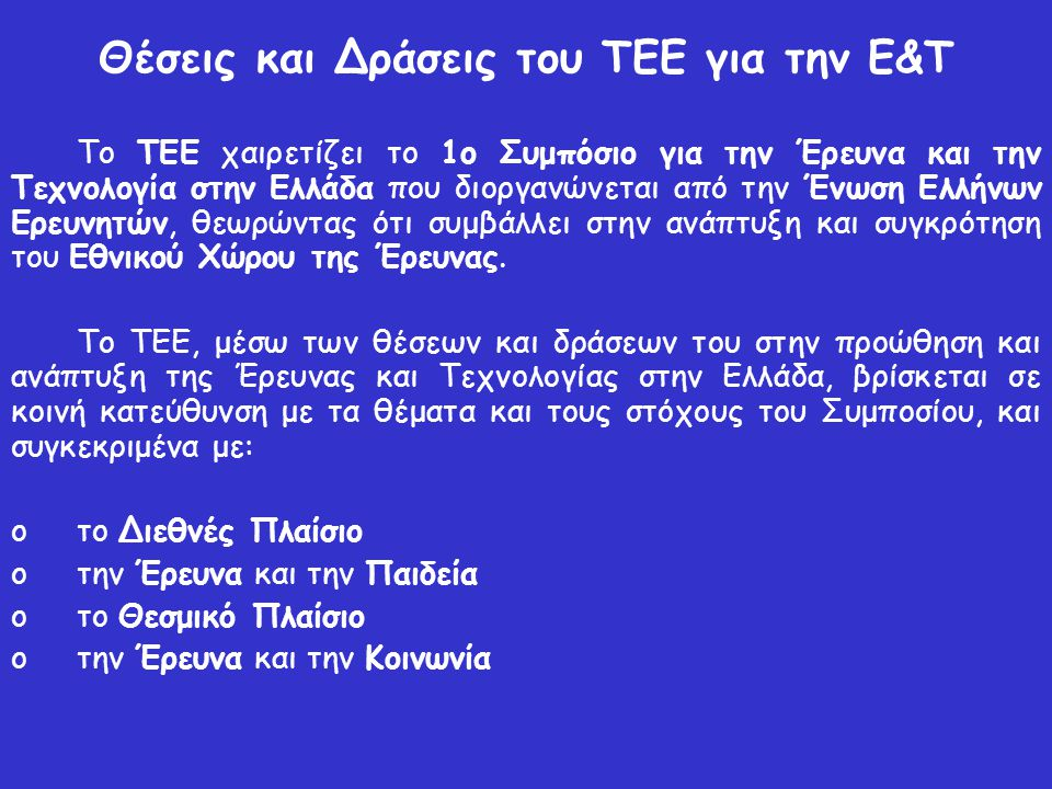 Θέσεις και Δράσεις του ΤΕΕ για την Ε&Τ Το ΤΕΕ χαιρετίζει το 1ο Συμπόσιο για την Έρευνα και την Τεχνολογία στην Ελλάδα που διοργανώνεται από την Ένωση Ελλήνων Ερευνητών, θεωρώντας ότι συμβάλλει στην ανάπτυξη και συγκρότηση του Εθνικού Χώρου της Έρευνας.