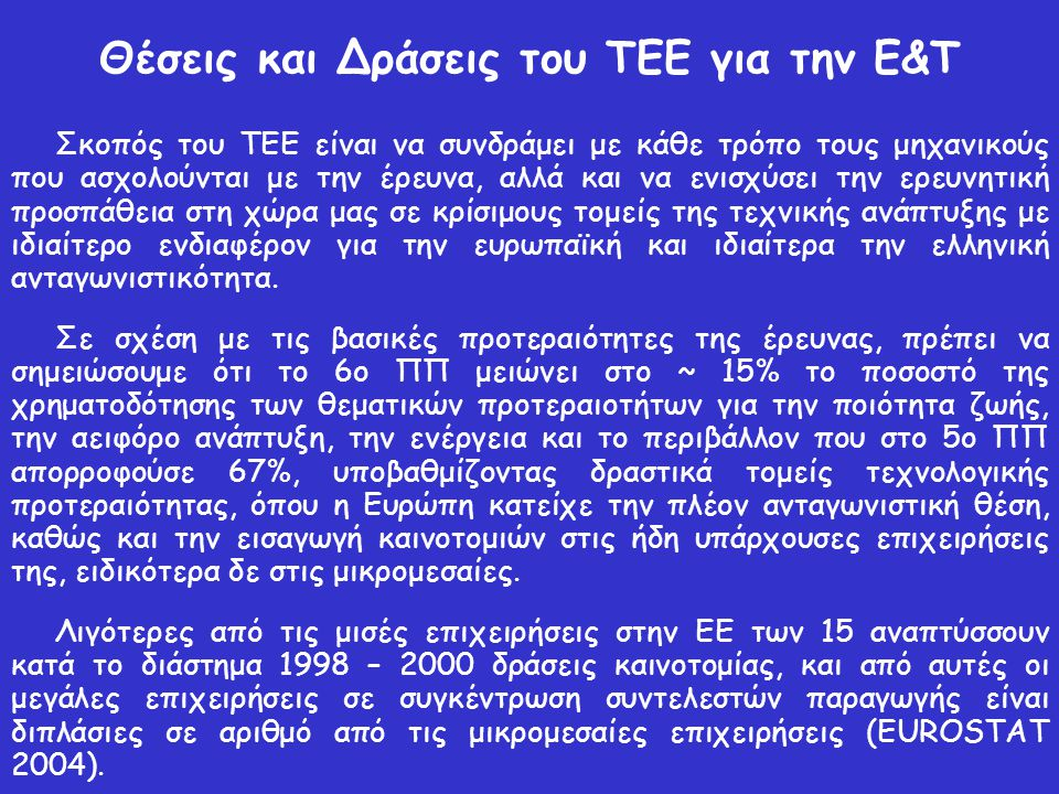 Θέσεις και Δράσεις του ΤΕΕ για την Ε&Τ Σκοπός του ΤΕΕ είναι να συνδράμει με κάθε τρόπο τους μηχανικούς που ασχολούνται με την έρευνα, αλλά και να ενισχύσει την ερευνητική προσπάθεια στη χώρα μας σε κρίσιμους τομείς της τεχνικής ανάπτυξης με ιδιαίτερο ενδιαφέρον για την ευρωπαϊκή και ιδιαίτερα την ελληνική ανταγωνιστικότητα.