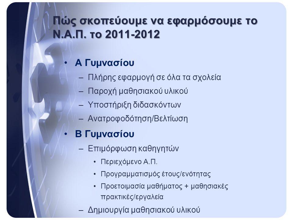 Πώς σκοπεύουμε να εφαρμόσουμε το Ν.Α.Π. το 2011-2012 •Α Γυμνασίου –Πλήρης εφαρμογή σε όλα τα σχολεία –Παροχή μαθησιακού υλικού –Υποστήριξη διδασκόντων