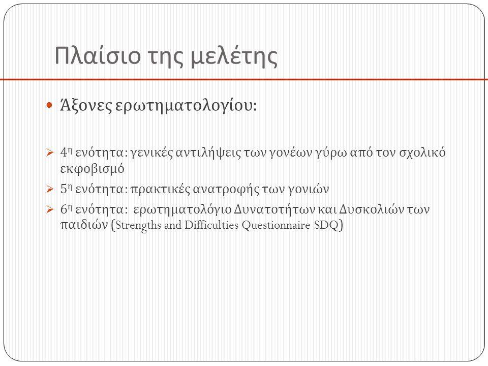 Πλαίσιο της μελέτης  Άξονες ερωτηματολογίου :  4 η ενότητα : γενικές αντιλήψεις των γονέων γύρω από τον σχολικό εκφοβισμό  5 η ενότητα : πρακτικές ανατροφής των γονιών  6 η ενότητα : ερωτηματολόγιο Δυνατοτήτων και Δυσκολιών των παιδιών (Strengths and Difficulties Questionnaire SDQ)