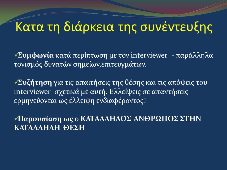 Κατα τη διάρκεια της συνέντευξης  Συμφωνία κατά περίπτωση με τον interviewer - παράλληλα τονισμός δυνατών σημείων,επιτευγμάτων.