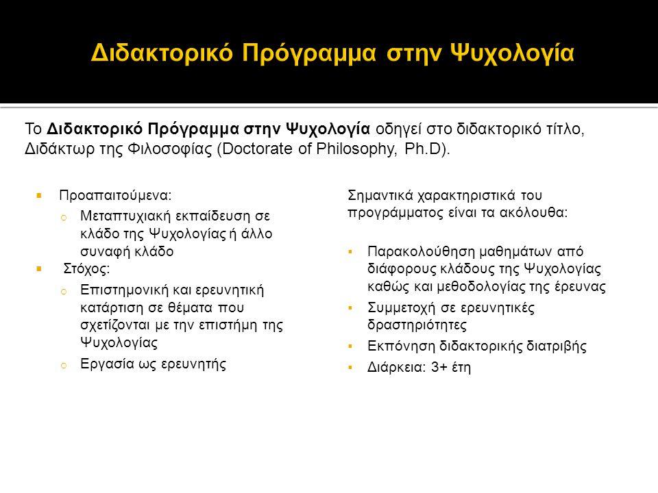 Το Διδακτορικό Πρόγραμμα στην Ψυχολογία οδηγεί στο διδακτορικό τίτλο, Διδάκτωρ της Φιλοσοφίας (Doctorate of Philosophy, Ph.D).  Προαπαιτούμενα: o Μετ