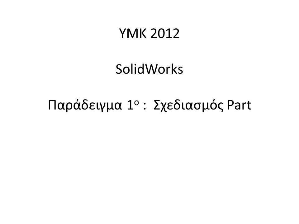 ΥΜΚ 2012 SolidWorks Παράδειγμα 1 ο : Σχεδιασμός Part