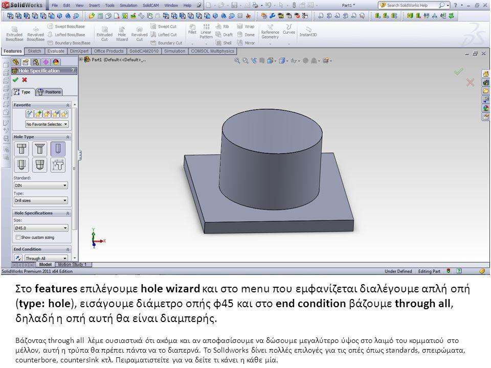 Στο features επιλέγουμε hole wizard και στο menu που εμφανίζεται διαλέγουμε απλή οπή (type: hole), εισάγουμε διάμετρο οπής φ45 και στο end condition β