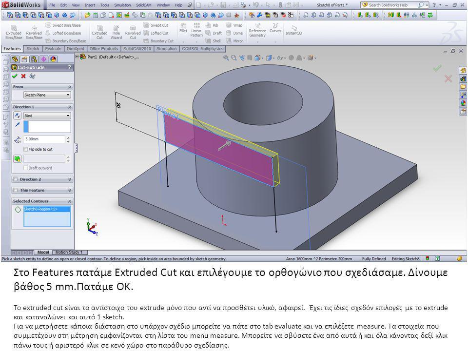 Στο Features πατάμε Extruded Cut και επιλέγουμε το ορθογώνιο που σχεδιάσαμε. Δίνουμε βάθος 5 mm.Πατάμε ΟΚ. Το extruded cut είναι το αντίστοιχο του ext