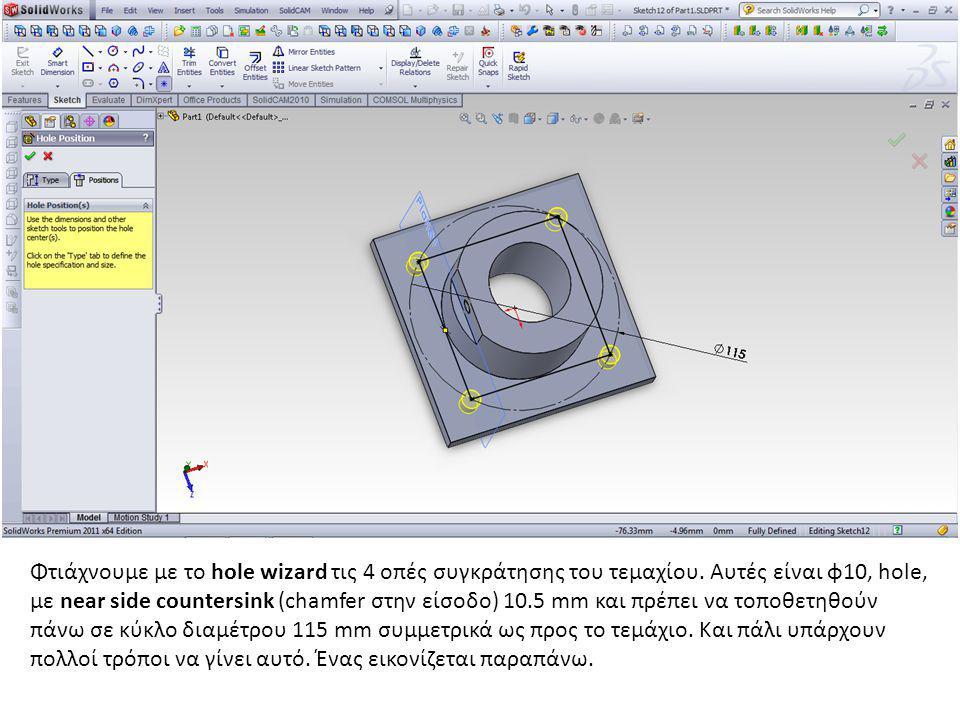 Φτιάχνουμε με το hole wizard τις 4 οπές συγκράτησης του τεμαχίου. Αυτές είναι φ10, hole, με near side countersink (chamfer στην είσοδο) 10.5 mm και πρ