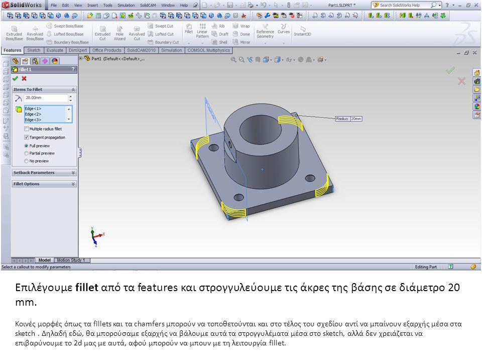 Επιλέγουμε fillet από τα features και στρογγυλεύουμε τις άκρες της βάσης σε διάμετρο 20 mm. Κοινές μορφές όπως τα fillets και τα chamfers μπορούν να τ