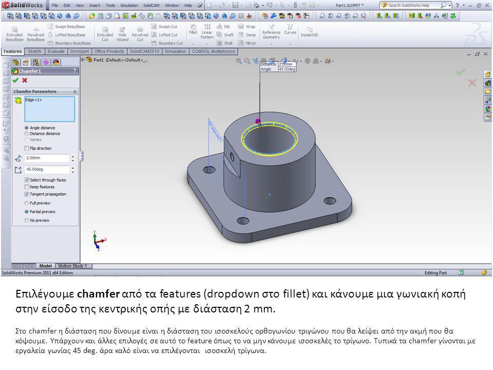 Επιλέγουμε chamfer από τα features (dropdown στο fillet) και κάνουμε μια γωνιακή κοπή στην είσοδο της κεντρικής οπής με διάσταση 2 mm. Στο chamfer η δ
