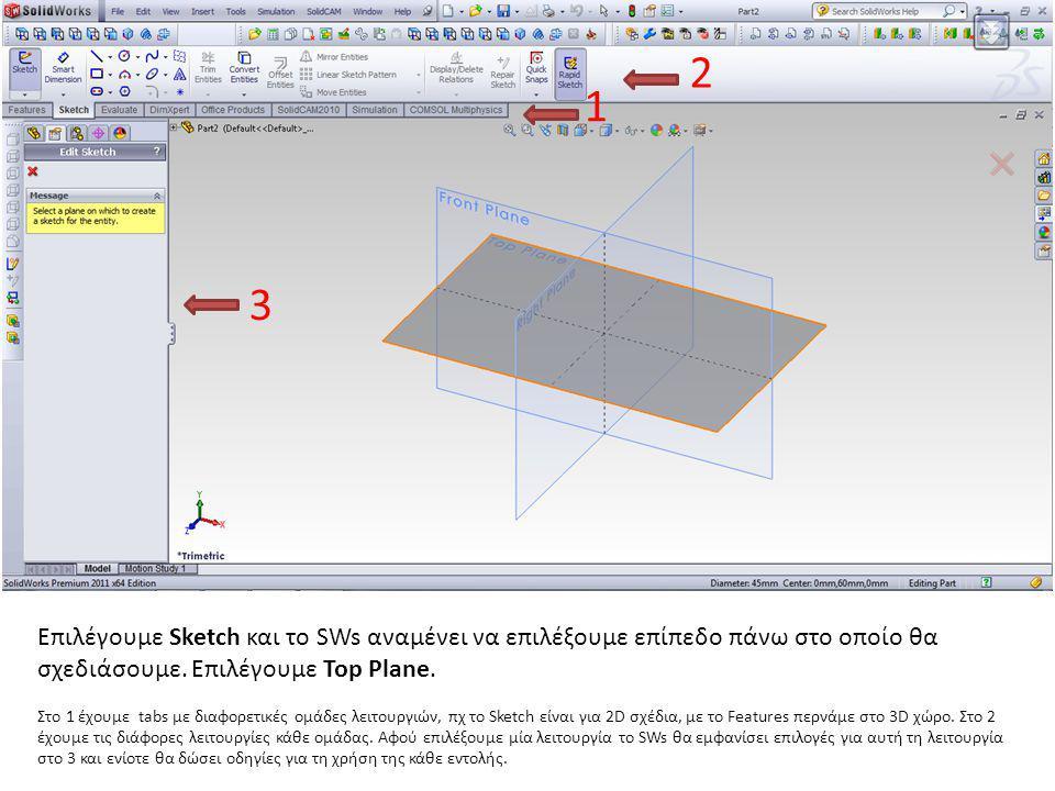 Επιλέγουμε Sketch και το SWs αναμένει να επιλέξουμε επίπεδο πάνω στο οποίο θα σχεδιάσουμε. Επιλέγουμε Top Plane. Στο 1 έχουμε tabs με διαφορετικές ομά