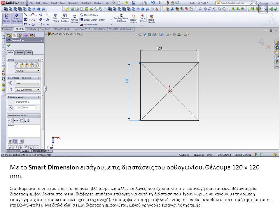 Με το Smart Dimension εισάγουμε τις διαστάσεις του ορθογωνίου. Θέλουμε 120 x 120 mm. Στο dropdown menu του smart dimension βλέπουμε και άλλες επιλογές