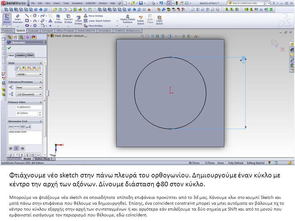 Φτιάχνουμε νέο sketch στην πάνω πλευρά του ορθογωνίου. Δημιουργούμε έναν κύκλο με κέντρο την αρχή των αξόνων. Δίνουμε διάσταση φ80 στον κύκλο. Μπορούμ