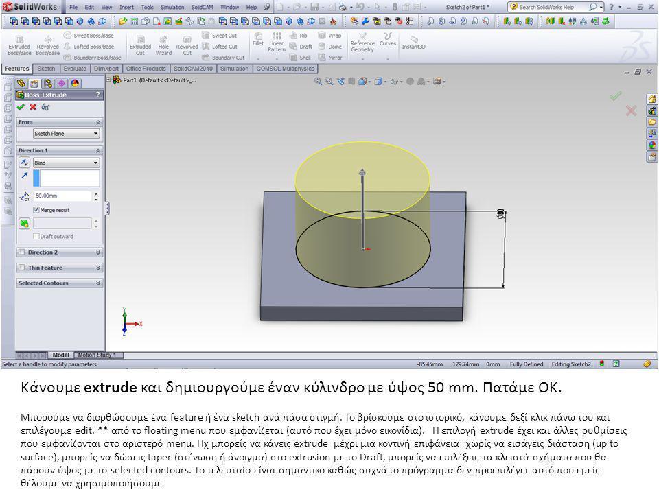 Κάνουμε extrude και δημιουργούμε έναν κύλινδρο με ύψος 50 mm. Πατάμε ΟΚ. Μπορούμε να διορθώσουμε ένα feature ή ένα sketch ανά πάσα στιγμή. Το βρίσκουμ