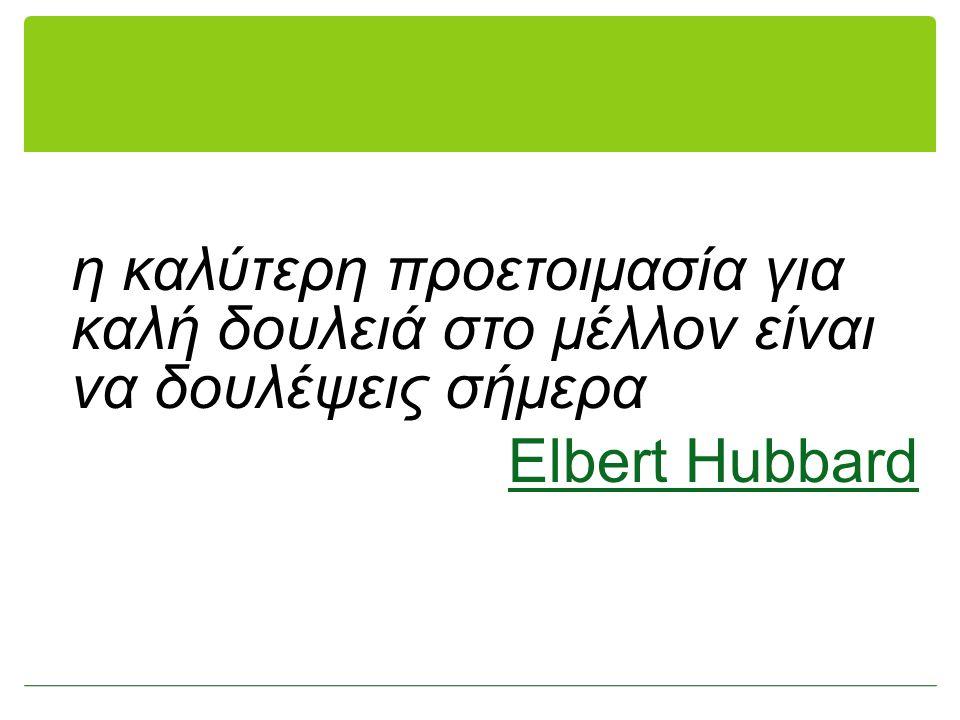η καλύτερη προετοιμασία για καλή δουλειά στο μέλλον είναι να δουλέψεις σήμερα Elbert Hubbard