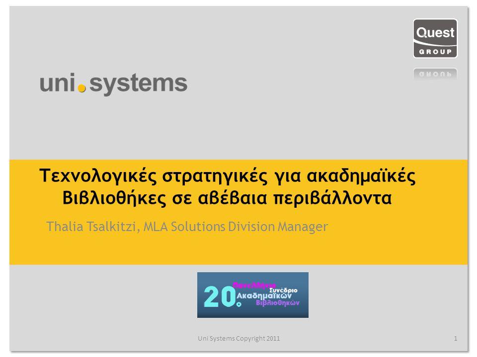 Τεχνολογικές στρατηγικές για ακαδημαϊκές Βιβλιοθήκες σε αβέβαια περιβάλλοντα Thalia Tsalkitzi, MLA Solutions Division Manager Uni Systems Copyright 20111