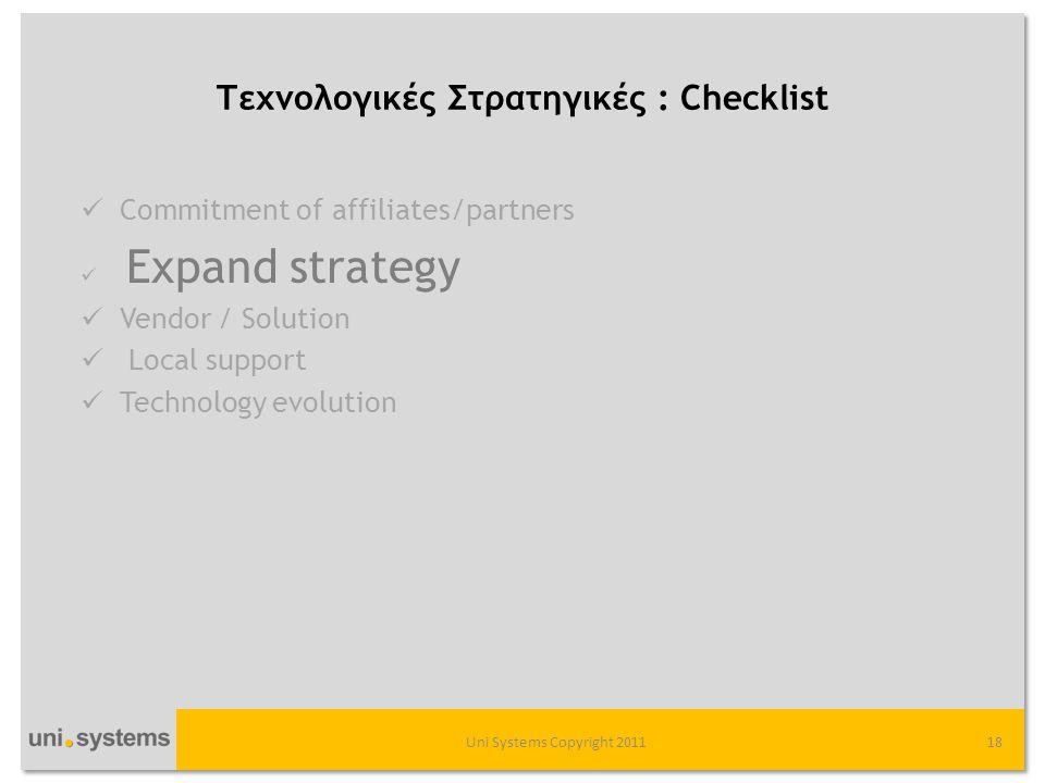 Τεχνολογικές Στρατηγικές : Checklist Uni Systems Copyright 201118  Commitment of affiliates/partners  Expand strategy  Vendor / Solution  Local support  Technology evolution