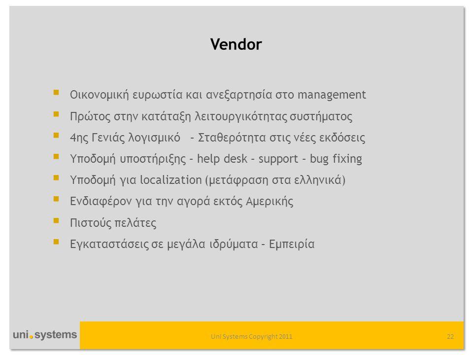 Vendor Uni Systems Copyright 201122  Οικονομική ευρωστία και ανεξαρτησία στο management  Πρώτος στην κατάταξη λειτουργικότητας συστήματος  4ης Γενιάς λογισμικό – Σταθερότητα στις νέες εκδόσεις  Υποδομή υποστήριξης – help desk – support – bug fixing  Υποδομή για localization (μετάφραση στα ελληνικά)  Ενδιαφέρον για την αγορά εκτός Αμερικής  Πιστούς πελάτες  Εγκαταστάσεις σε μεγάλα ιδρύματα – Εμπειρία