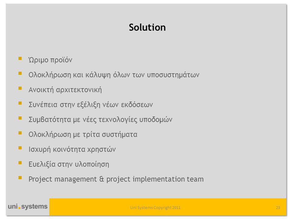 Solution  Ώριμο προϊόν  Ολοκλήρωση και κάλυψη όλων των υποσυστημάτων  Ανοικτή αρχιτεκτονική  Συνέπεια στην εξέλιξη νέων εκδόσεων  Συμβατότητα με νέες τεχνολογίες υποδομών  Ολοκλήρωση με τρίτα συστήματα  Ισχυρή κοινότητα χρηστών  Ευελιξία στην υλοποίηση  Project management & project implementation team Uni Systems Copyright 201123