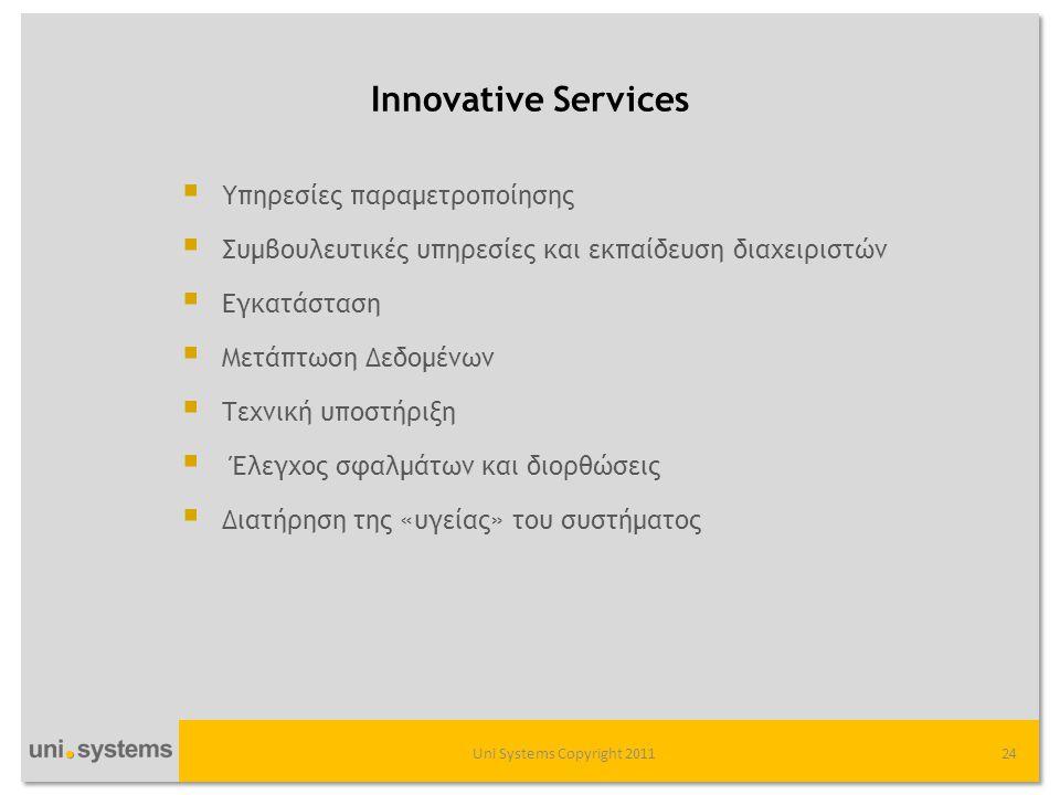 Innovative Services Uni Systems Copyright 201124  Υπηρεσίες παραμετροποίησης  Συμβουλευτικές υπηρεσίες και εκπαίδευση διαχειριστών  Εγκατάσταση  Μετάπτωση Δεδομένων  Τεχνική υποστήριξη  Έλεγχος σφαλμάτων και διορθώσεις  Διατήρηση της «υγείας» του συστήματος