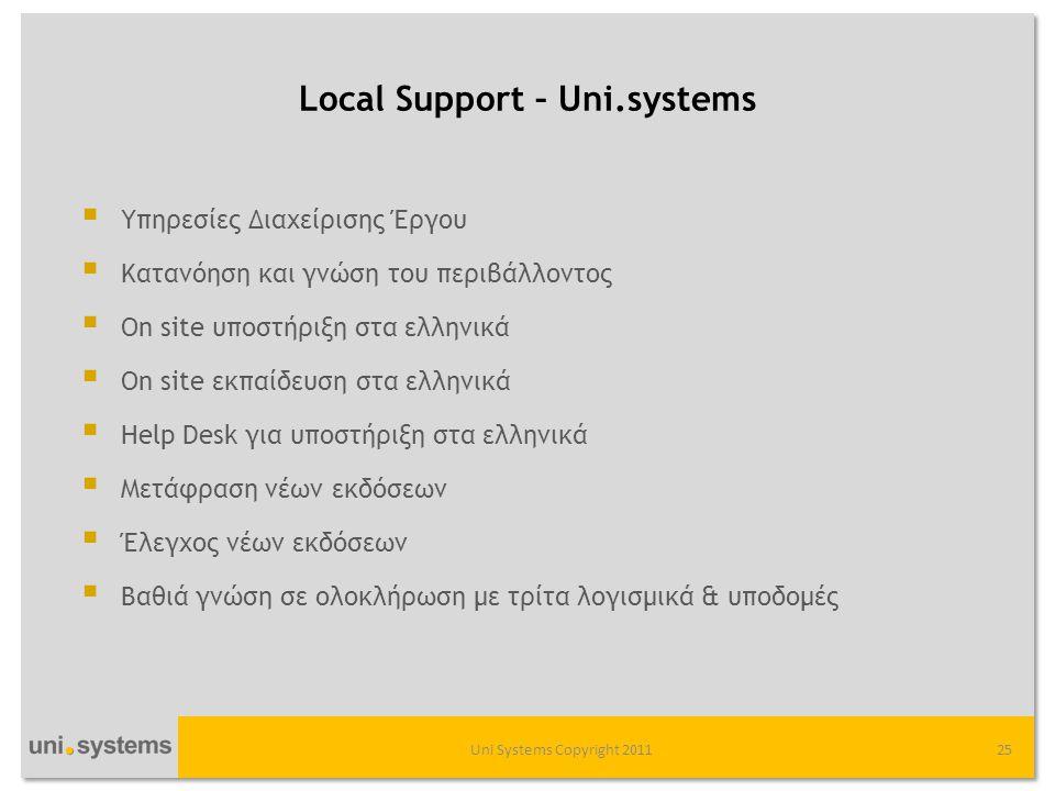 Local Support – Uni.systems Uni Systems Copyright 201125  Υπηρεσίες Διαχείρισης Έργου  Κατανόηση και γνώση του περιβάλλοντος  On site υποστήριξη στα ελληνικά  On site εκπαίδευση στα ελληνικά  Help Desk για υποστήριξη στα ελληνικά  Μετάφραση νέων εκδόσεων  Έλεγχος νέων εκδόσεων  Βαθιά γνώση σε ολοκλήρωση με τρίτα λογισμικά & υποδομές