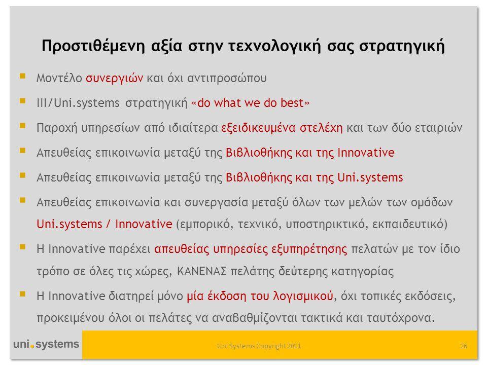 Προστιθέμενη αξία στην τεχνολογική σας στρατηγική Uni Systems Copyright 201126  Μοντέλο συνεργιών και όχι αντιπροσώπου  III/Uni.systems στρατηγική «do what we do best»  Παροχή υπηρεσίων από ιδιαίτερα εξειδικευμένα στελέχη και των δύο εταιριών  Απευθείας επικοινωνία μεταξύ της Βιβλιοθήκης και της Innovative  Απευθείας επικοινωνία μεταξύ της Βιβλιοθήκης και της Uni.systems  Απευθείας επικοινωνία και συνεργασία μεταξύ όλων των μελών των ομάδων Uni.systems / Innovative (εμπορικό, τεχνικό, υποστηρικτικό, εκπαιδευτικό)  Η Innovative παρέχει απευθείας υπηρεσίες εξυπηρέτησης πελατών με τον ίδιο τρόπο σε όλες τις χώρες, ΚΑΝΕΝΑΣ πελάτης δεύτερης κατηγορίας  Η Innovative διατηρεί μόνο μία έκδοση του λογισμικού, όχι τοπικές εκδόσεις, προκειμένου όλοι οι πελάτες να αναβαθμίζονται τακτικά και ταυτόχρονα.