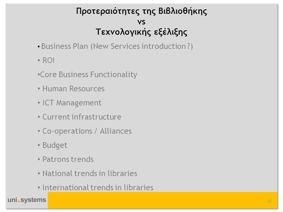 Προτεραιότητες της Βιβλιοθήκης vs Τεχνολογικής εξέλιξης 32 • Business Plan (New Services introduction ?) • ROI • Core Business Functionality • Human Resources • ICT Management • Current infrastructure • Co-operations / Alliances • Budget • Patrons trends • National trends in libraries • International trends in libraries