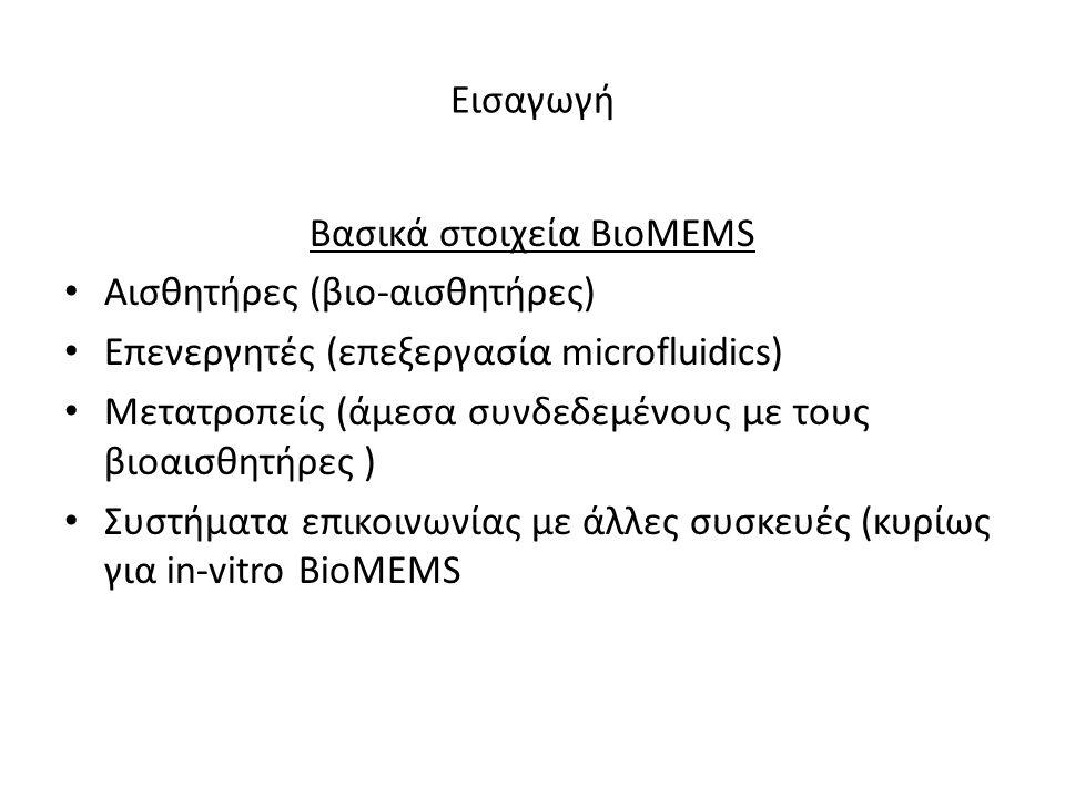 Εισαγωγή Βασικά στοιχεία ΒιοMEMS • Αισθητήρες (βιο-αισθητήρες) • Επενεργητές (επεξεργασία microfluidics) • Μετατροπείς (άμεσα συνδεδεμένους με τους βιοαισθητήρες ) • Συστήματα επικοινωνίας με άλλες συσκευές (κυρίως για in-vitro BioMEMS