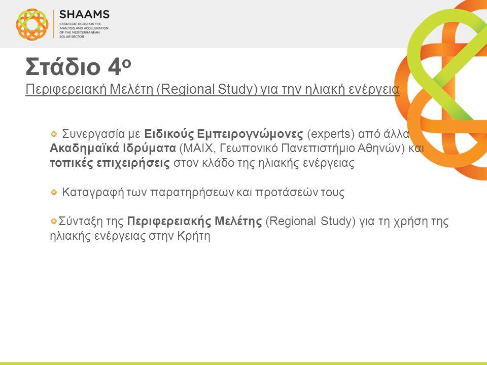 Στάδιο 4 ο Περιφερειακή Μελέτη (Regional Study) για την ηλιακή ενέργεια Συνεργασία με Ειδικούς Εμπειρογνώμονες (experts) από άλλα Ακαδημαϊκά Ιδρύματα (ΜΑΙΧ, Γεωπονικό Πανεπιστήμιο Αθηνών) και τοπικές επιχειρήσεις στον κλάδο της ηλιακής ενέργειας Καταγραφή των παρατηρήσεων και προτάσεών τους Σύνταξη της Περιφερειακής Μελέτης (Regional Study) για τη χρήση της ηλιακής ενέργειας στην Κρήτη